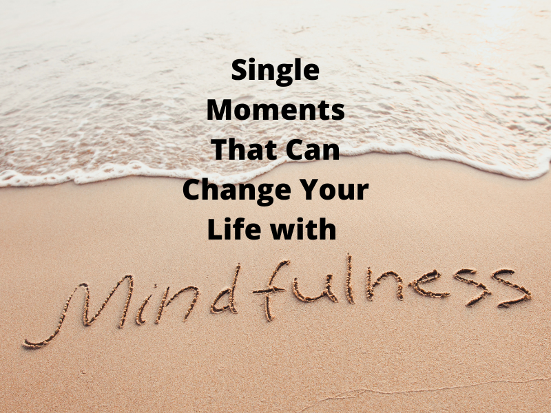 Single Moments That Can Change Your Life with Mindfulness