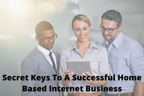 Secret Keys To A Successful Home Based Internet BusinessSecret Keys To A Successful Home Based Internet Business